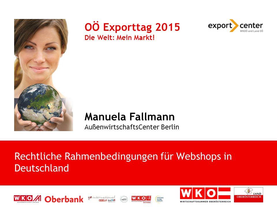 Manuela Fallmann AußenwirtschaftsCenter Berlin OÖ Exporttag 2015 Die Welt: Mein Markt! Rechtliche Rahmenbedingungen für Webshops in Deutschland