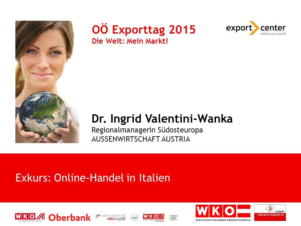 Dr. Ingrid Valentini-Wanka Regionalmanagerin Südosteuropa AUSSENWIRTSCHAFT AUSTRIA OÖ Exporttag 2015 Die Welt: Mein Markt! Exkurs: Online-Handel in It