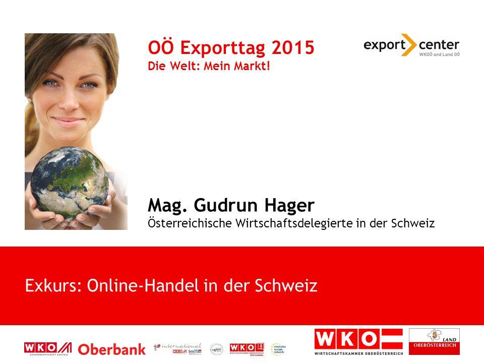 Mag. Gudrun Hager Österreichische Wirtschaftsdelegierte in der Schweiz OÖ Exporttag 2015 Die Welt: Mein Markt! Exkurs: Online-Handel in der Schweiz