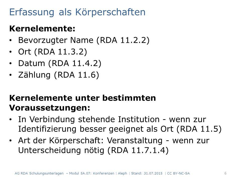Erfassung als Körperschaften Kernelemente: Bevorzugter Name (RDA 11.2.2) Ort (RDA 11.3.2) Datum (RDA 11.4.2) Zählung (RDA 11.6) Kernelemente unter bestimmten Voraussetzungen: In Verbindung stehende Institution - wenn zur Identifizierung besser geeignet als Ort (RDA 11.5) Art der Körperschaft: Veranstaltung - wenn zur Unterscheidung nötig (RDA 11.7.1.4) AG RDA Schulungsunterlagen – Modul 5A.07: Konferenzen | Aleph | Stand: 31.07.2015 | CC BY-NC-SA 6