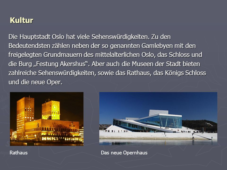 Kultur Die Hauptstadt Oslo hat viele Sehenswürdigkeiten. Zu den Bedeutendsten zählen neben der so genannten Gamlebyen mit den freigelegten Grundmauern