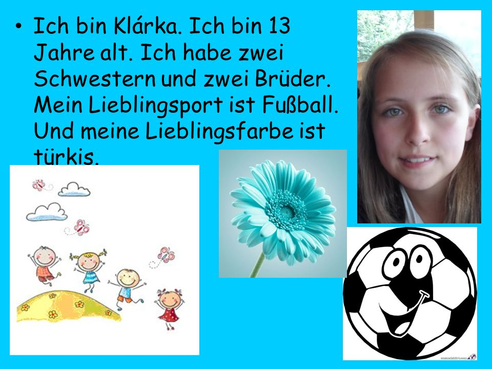 Ich bin Klárka. Ich bin 13 Jahre alt. Ich habe zwei Schwestern und zwei Brüder. Mein Lieblingsport ist Fußball. Und meine Lieblingsfarbe ist türkis.