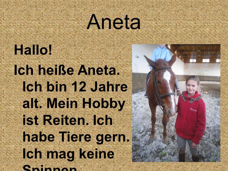 Aneta Hallo! Ich heiße Aneta. Ich bin 12 Jahre alt. Mein Hobby ist Reiten. Ich habe Tiere gern. Ich mag keine Spinnen.