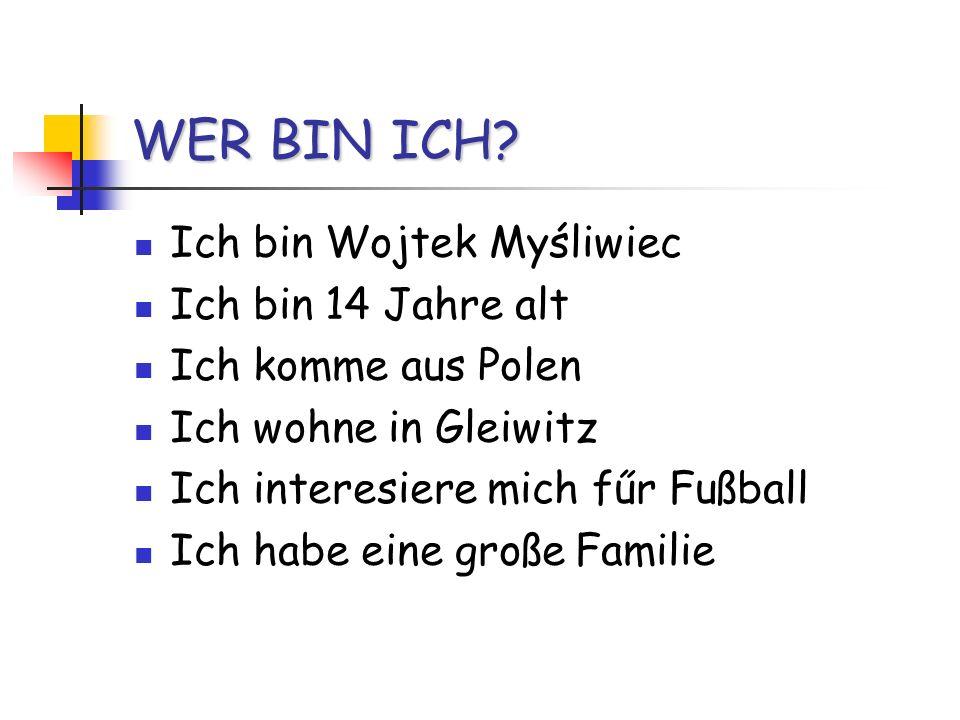 WER BIN ICH? Ich bin Wojtek Myśliwiec Ich bin 14 Jahre alt Ich komme aus Polen Ich wohne in Gleiwitz Ich interesiere mich fűr Fußball Ich habe eine gr
