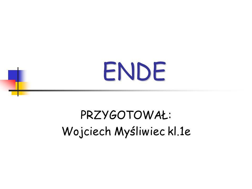 ENDE PRZYGOTOWAŁ: Wojciech Myśliwiec kl.1e