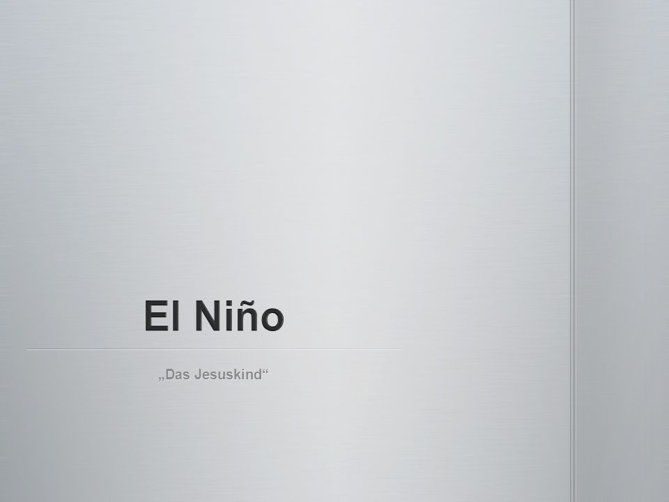 """El Niño Spanisch für """"das Jesuskind El Niño Spanisch für """"das Jesuskind Von Fischern benannt Von Fischern benannt ungewöhnliches, nicht zyklisches, warme Strömung im Pazifik ungewöhnliches, nicht zyklisches, warme Strömung im Pazifik"""