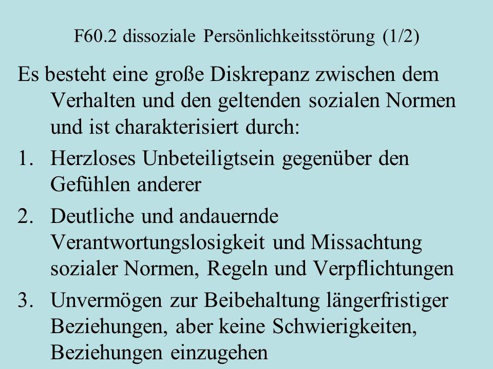 F60.2 dissoziale Persönlichkeitsstörung (1/2) Es besteht eine große Diskrepanz zwischen dem Verhalten und den geltenden sozialen Normen und ist charak