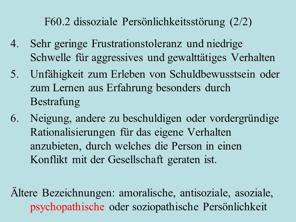 F60.2 dissoziale Persönlichkeitsstörung (2/2) 4. Sehr geringe Frustrationstoleranz und niedrige Schwelle für aggressives und gewalttätiges Verhalten 5