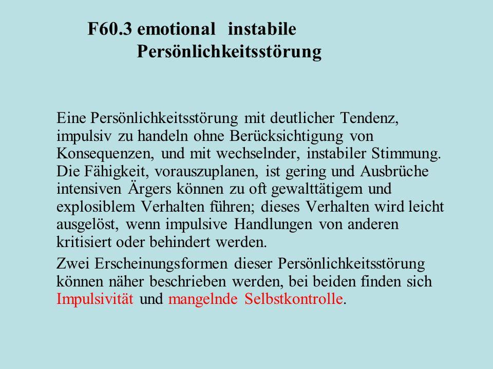 F60.3 emotional instabile Persönlichkeitsstörung Eine Persönlichkeitsstörung mit deutlicher Tendenz, impulsiv zu handeln ohne Berücksichtigung von Kon