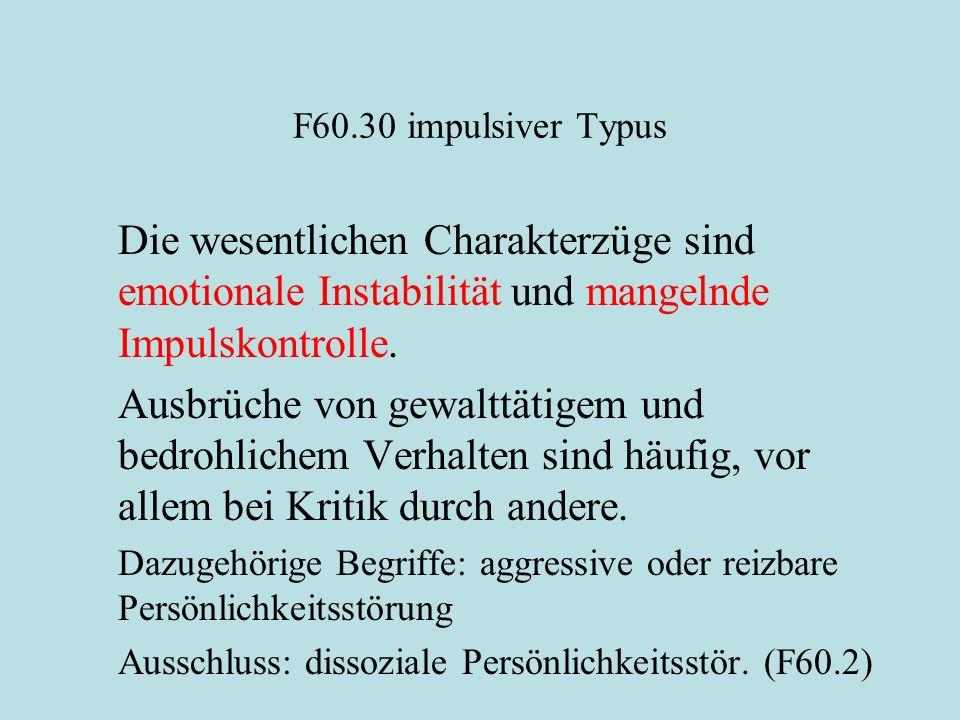 F60.30 impulsiver Typus Die wesentlichen Charakterzüge sind emotionale Instabilität und mangelnde Impulskontrolle. Ausbrüche von gewalttätigem und bed
