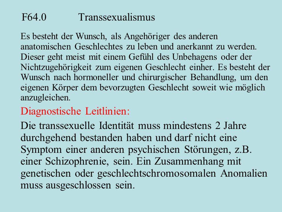 F64.0Transsexualismus Es besteht der Wunsch, als Angehöriger des anderen anatomischen Geschlechtes zu leben und anerkannt zu werden. Dieser geht meist