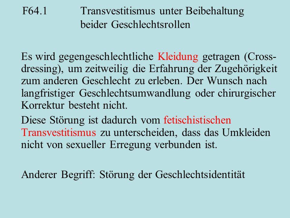 F64.1Transvestitismus unter Beibehaltung beider Geschlechtsrollen Es wird gegengeschlechtliche Kleidung getragen (Cross- dressing), um zeitweilig die