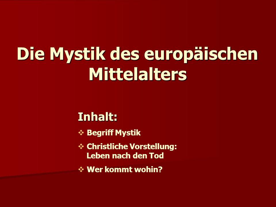 Die Mystik des europäischen Mittelalters Inhalt:  Begriff Mystik  Christliche Vorstellung: Leben nach den Tod  Wer kommt wohin?