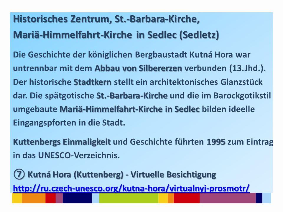 Historisches Zentrum, St.-Barbara-Kirche, Mariä-Himmelfahrt-Kirche in Sedlec (Sedletz) Die Geschichte der königlichen Bergbaustadt Kutná Hora war Abbau von Silbererzen untrennbar mit dem Abbau von Silbererzen verbunden (13.Jhd.).