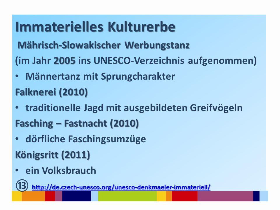 Immaterielles Kulturerbe Mährisch-Slowakischer Werbungstanz 2005 (im Jahr 2005 ins UNESCO-Verzeichnis aufgenommen) Männertanz mit Sprungcharakter Falknerei (2010) traditionelle Jagd mit ausgebildeten Greifvögeln Fasching – Fastnacht (2010) dörfliche Faschingsumzüge Königsritt (2011) ein Volksbrauch http://de.czech-unesco.org/unesco-denkmaeler-immateriell/ http://de.czech-unesco.org/unesco-denkmaeler-immateriell/ ⑬ http://de.czech-unesco.org/unesco-denkmaeler-immateriell/ http://de.czech-unesco.org/unesco-denkmaeler-immateriell/