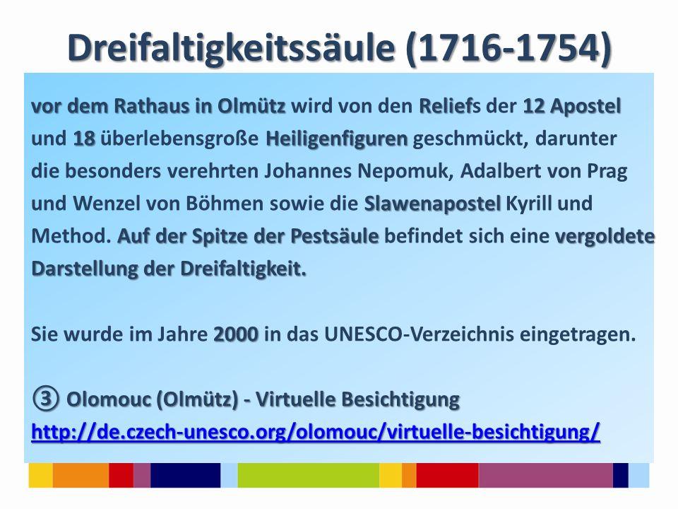 Dreifaltigkeitssäule (1716-1754) vor dem Rathaus in Olmütz Relief12 Apostel vor dem Rathaus in Olmütz wird von den Reliefs der 12 Apostel 18Heiligenfiguren und 18 überlebensgroße Heiligenfiguren geschmückt, darunter die besonders verehrten Johannes Nepomuk, Adalbert von Prag Slawenapostel und Wenzel von Böhmen sowie die Slawenapostel Kyrill und Auf der Spitze der Pestsäulevergoldete Method.