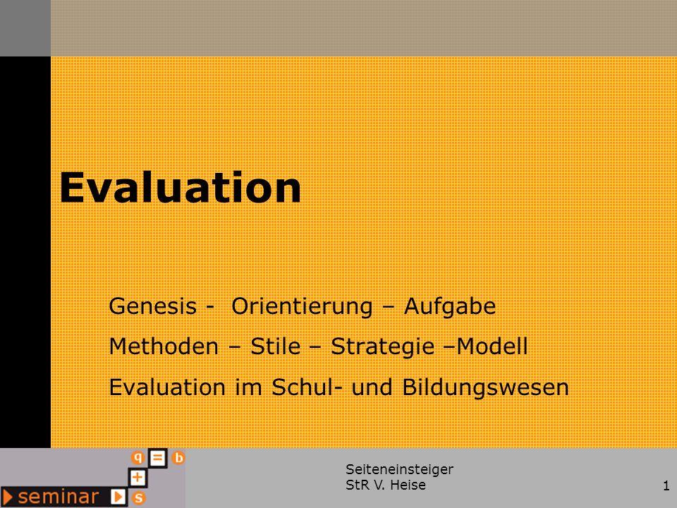 Seiteneinsteiger StR V. Heise1 Evaluation Genesis - Orientierung – Aufgabe Methoden – Stile – Strategie –Modell Evaluation im Schul- und Bildungswesen