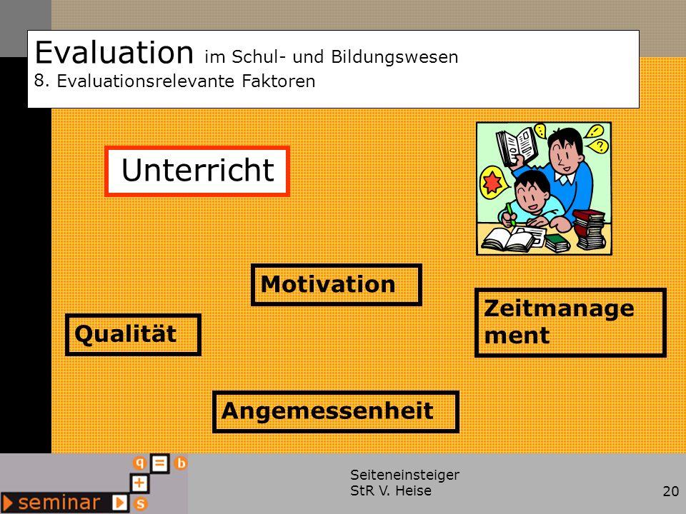 Seiteneinsteiger StR V. Heise20 Evaluation im Schul- und Bildungswesen 8. Evaluationsrelevante Faktoren Qualität Motivation Angemessenheit Zeitmanage