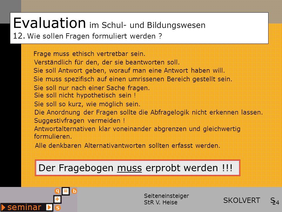 Seiteneinsteiger StR V. Heise24 Evaluation im Schul- und Bildungswesen 12. Wie sollen Fragen formuliert werden ? Verständlich für den, der sie beantwo
