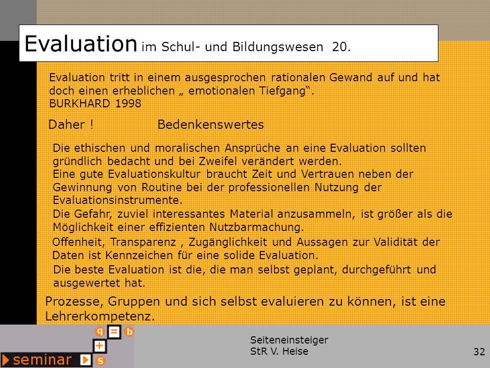 Seiteneinsteiger StR V. Heise32 Bedenkenswertes Evaluation im Schul- und Bildungswesen 20. Evaluation tritt in einem ausgesprochen rationalen Gewand a