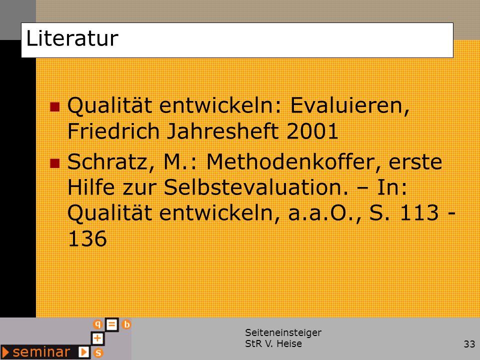 Seiteneinsteiger StR V. Heise33 Literatur Qualität entwickeln: Evaluieren, Friedrich Jahresheft 2001 Schratz, M.: Methodenkoffer, erste Hilfe zur Selb