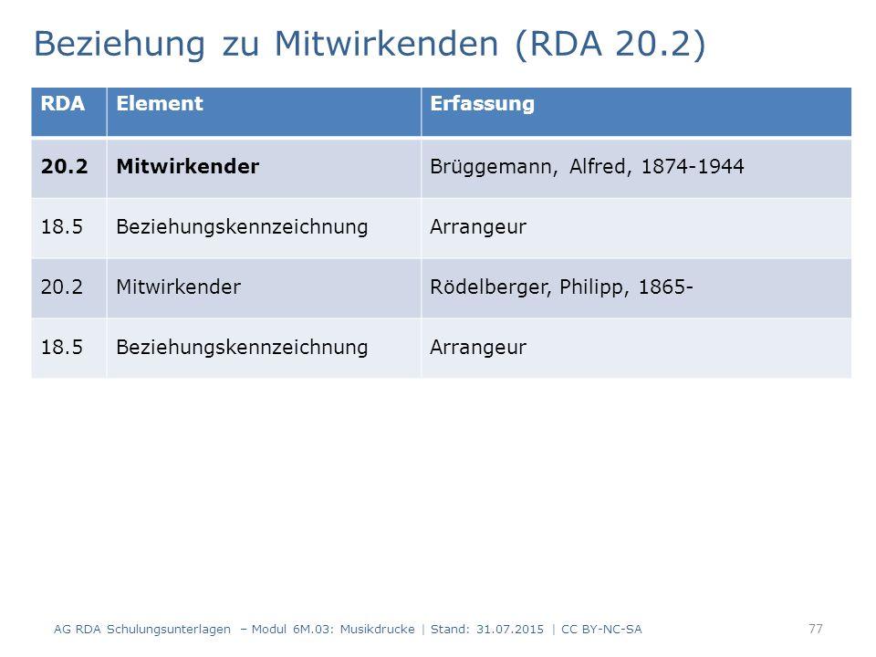 Beziehung zu Mitwirkenden (RDA 20.2) AG RDA Schulungsunterlagen – Modul 6M.03: Musikdrucke | Stand: 31.07.2015 | CC BY-NC-SA 77 RDAElementErfassung 20