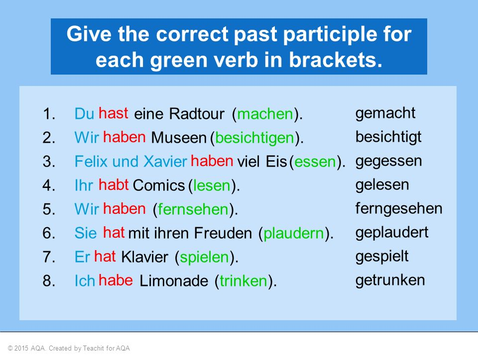 © 2015 AQA. Created by Teachit for AQA Give the correct past participle for each green verb in brackets. 1.Du eine Radtour 2.Wir Museen 3.Felix und Xa