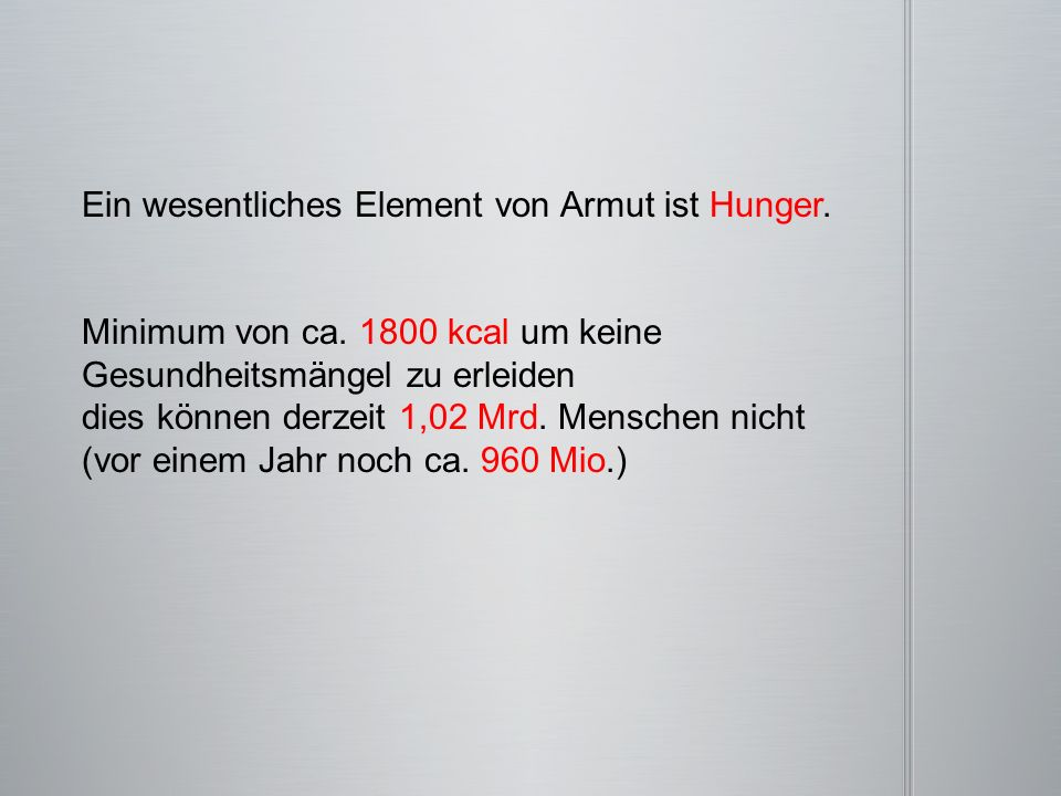 Ein wesentliches Element von Armut ist Hunger. Minimum von ca. 1800 kcal um keine Gesundheitsmängel zu erleiden dies können derzeit 1,02 Mrd. Menschen