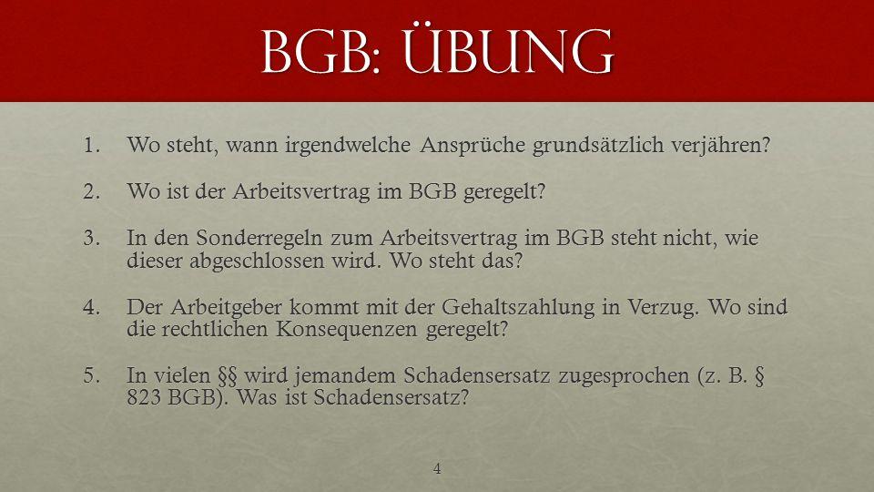 BGB: Übung 1.Wo steht, wann irgendwelche Ansprüche grundsätzlich verjähren? 2.Wo ist der Arbeitsvertrag im BGB geregelt? 3.In den Sonderregeln zum Arb