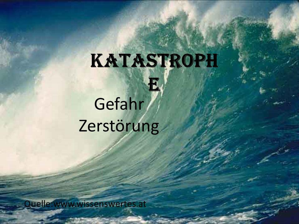 Katastroph e Gefahr Zerstörung Quelle:www.wissenswertes.at