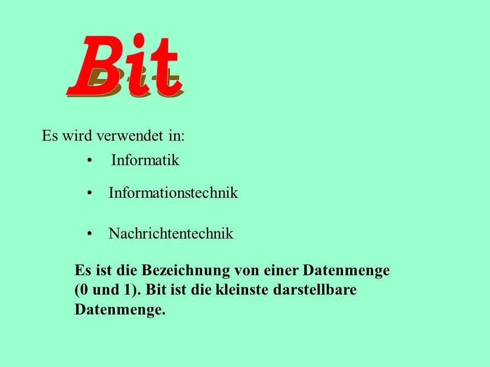 Es wird verwendet in: Es ist die Bezeichnung von einer Datenmenge (0 und 1). Bit ist die kleinste darstellbare Datenmenge. Informatik Informationstech