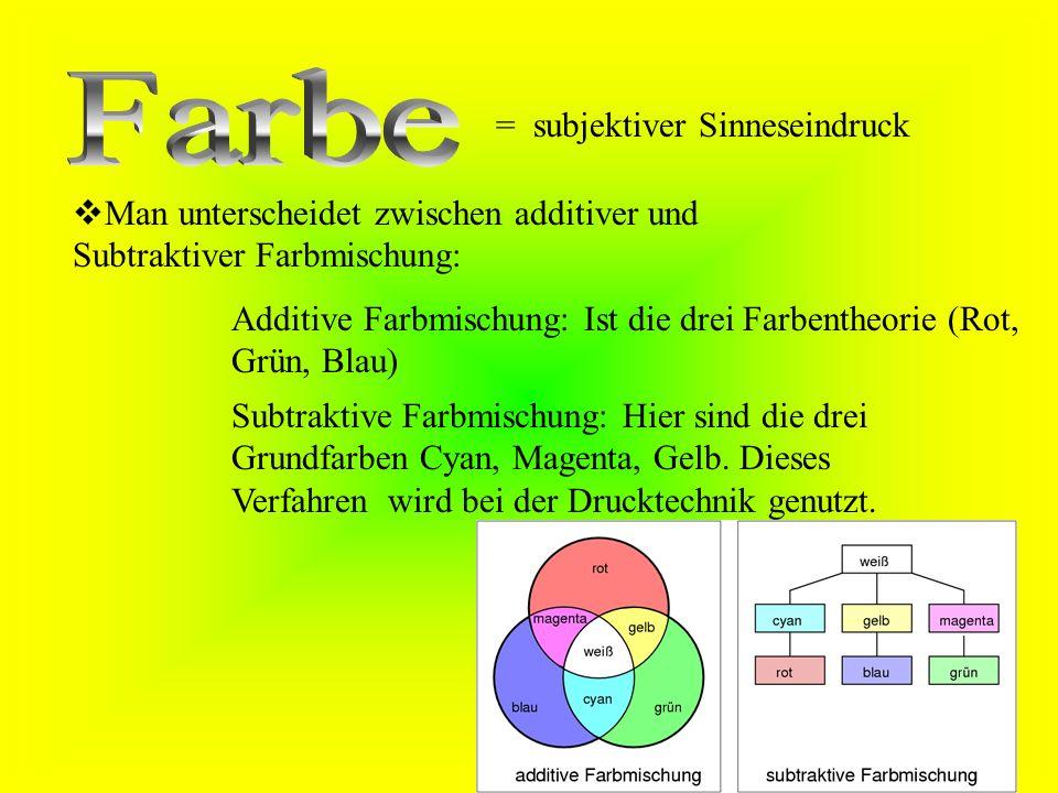 = subjektiver Sinneseindruck  Man unterscheidet zwischen additiver und Subtraktiver Farbmischung: Additive Farbmischung: Ist die drei Farbentheorie (Rot, Grün, Blau) Subtraktive Farbmischung: Hier sind die drei Grundfarben Cyan, Magenta, Gelb.