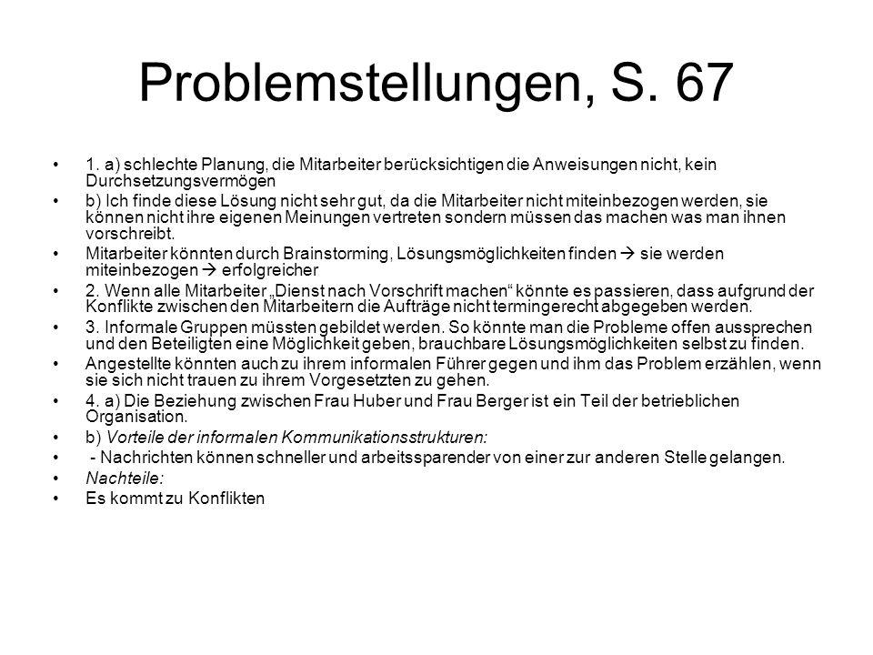 Problemstellungen, S. 67 1. a) schlechte Planung, die Mitarbeiter berücksichtigen die Anweisungen nicht, kein Durchsetzungsvermögen b) Ich finde diese