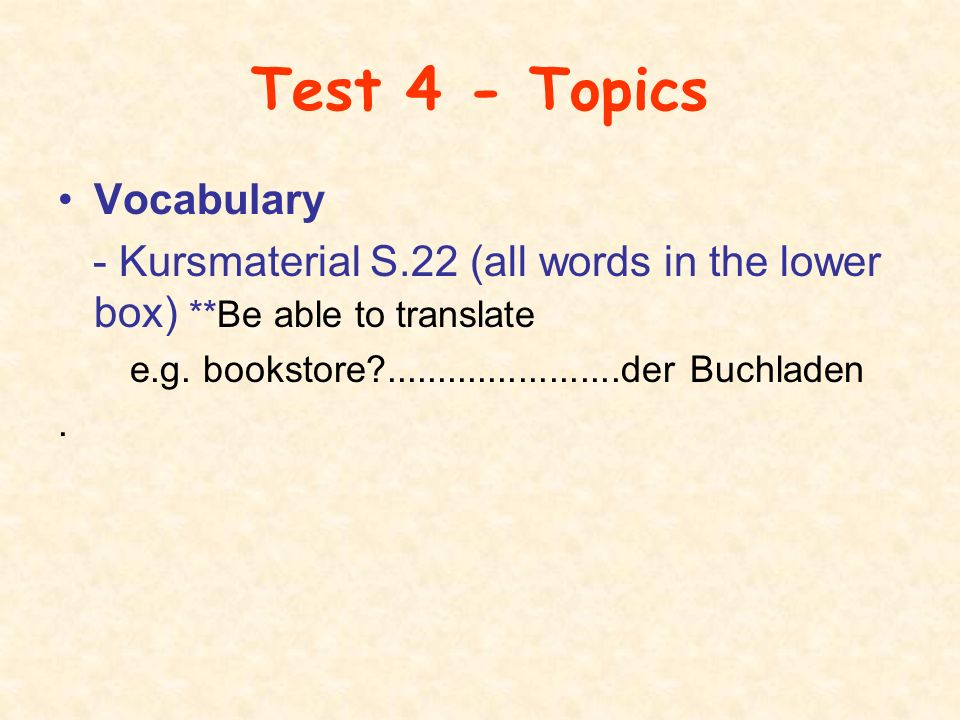 Test 4 - Topics Vocabulary - Kursmaterial S.22 (all words in the lower box) **Be able to translate e.g.