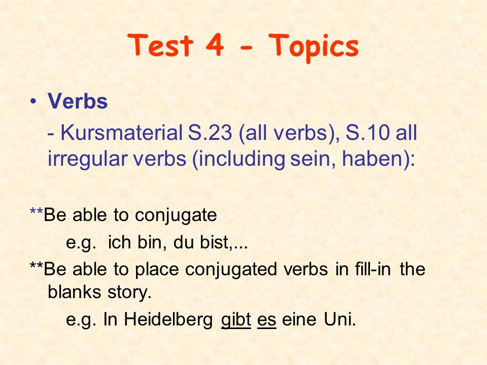Test 4 - Topics Verbs - Kursmaterial S.23 (all verbs), S.10 all irregular verbs (including sein, haben): **Be able to conjugate e.g.