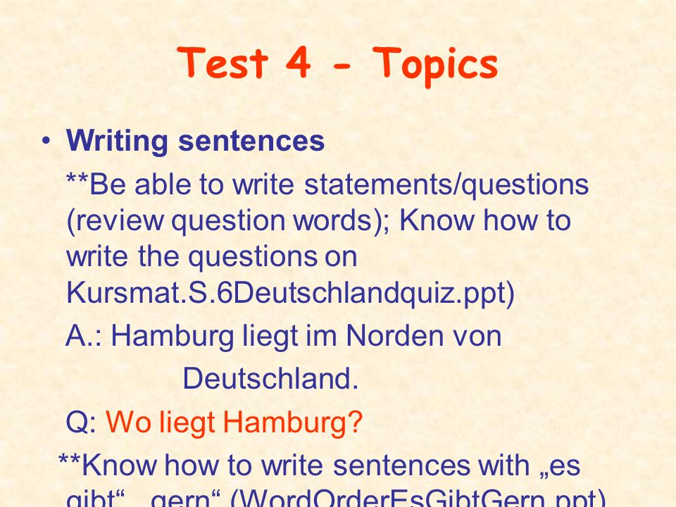 Test 4 - Topics Writing sentences **Be able to write statements/questions (review question words); Know how to write the questions on Kursmat.S.6Deuts