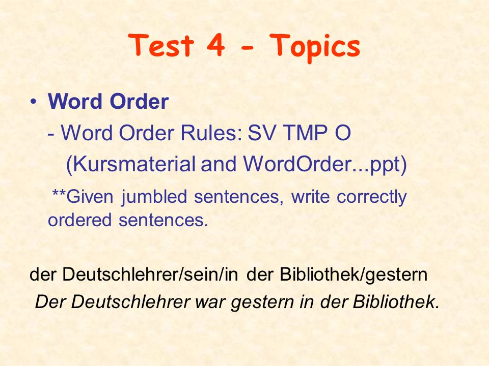 Test 4 - Topics Word Order - Word Order Rules: SV TMP O (Kursmaterial and WordOrder...ppt) **Given jumbled sentences, write correctly ordered sentence