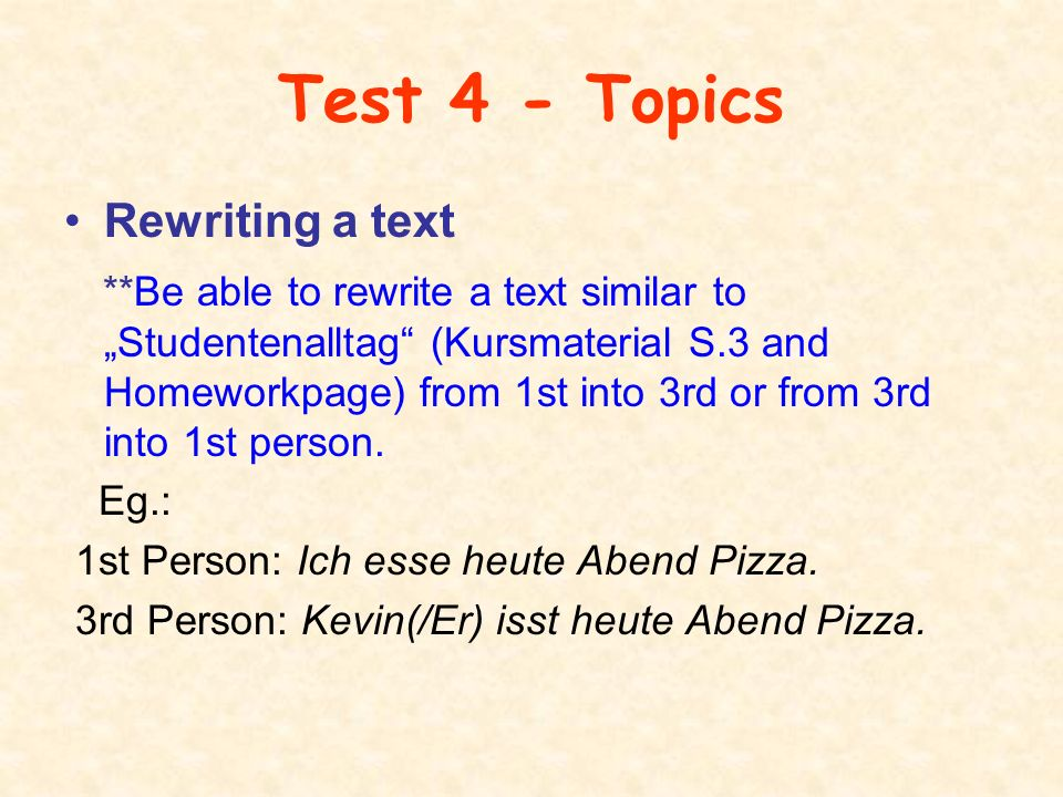 "Test 4 - Topics Rewriting a text **Be able to rewrite a text similar to ""Studentenalltag (Kursmaterial S.3 and Homeworkpage) from 1st into 3rd or from 3rd into 1st person."