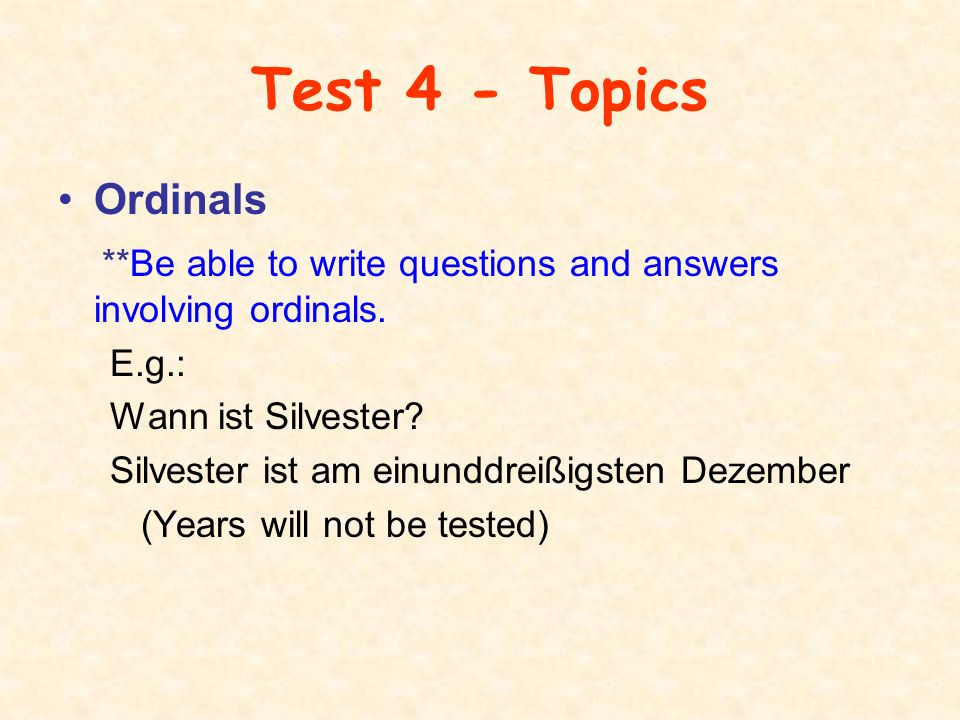 Test 4 - Topics Ordinals **Be able to write questions and answers involving ordinals. E.g.: Wann ist Silvester? Silvester ist am einunddreißigsten Dez