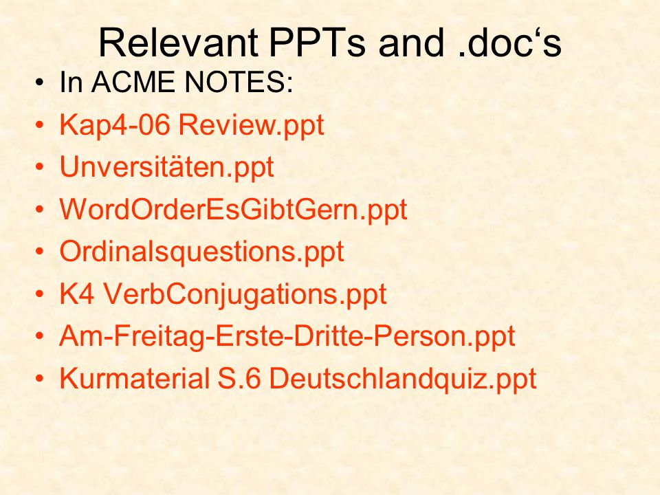 Relevant PPTs and.doc's In ACME NOTES: Kap4-06 Review.ppt Unversitäten.ppt WordOrderEsGibtGern.ppt Ordinalsquestions.ppt K4 VerbConjugations.ppt Am-Fr
