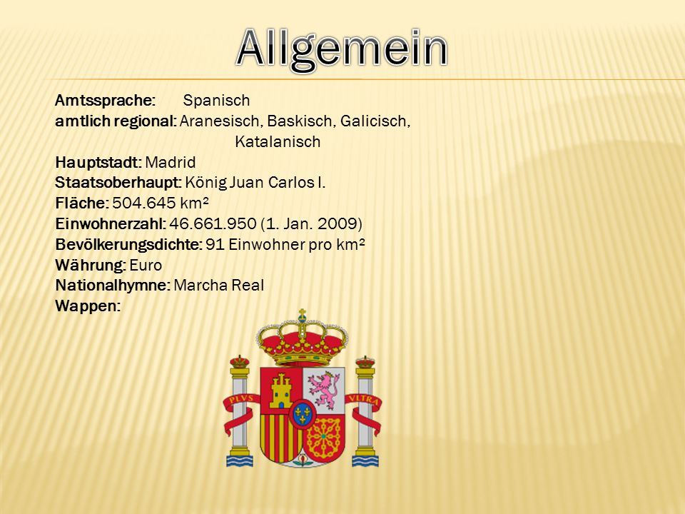 Amtssprache: Spanisch amtlich regional: Aranesisch, Baskisch, Galicisch, Katalanisch Hauptstadt: Madrid Staatsoberhaupt: König Juan Carlos I.