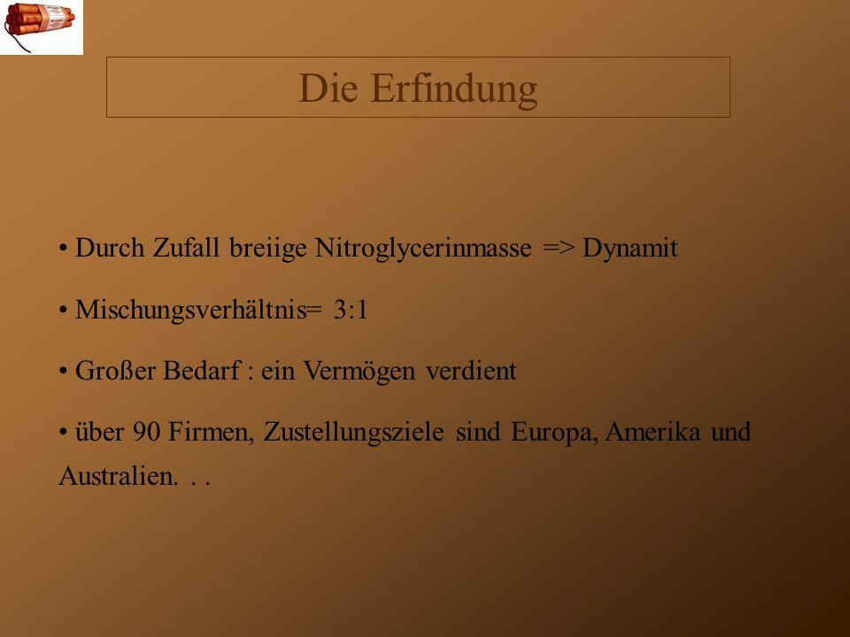 Die Erfindung Durch Zufall breiige Nitroglycerinmasse => Dynamit Mischungsverhältnis= 3:1 Großer Bedarf : ein Vermögen verdient über 90 Firmen, Zustellungsziele sind Europa, Amerika und Australien...