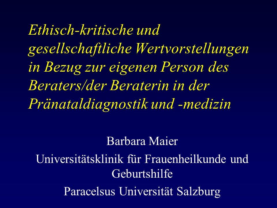 Ethisch-kritische und gesellschaftliche Wertvorstellungen in Bezug zur eigenen Person des Beraters/der Beraterin in der Pränataldiagnostik und -medizin Barbara Maier Universitätsklinik für Frauenheilkunde und Geburtshilfe Paracelsus Universität Salzburg