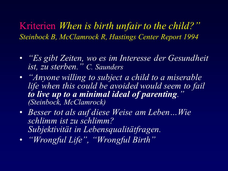 Kriterien When is birth unfair to the child Steinbock B, McClamrock R, Hastings Center Report 1994 Es gibt Zeiten, wo es im Interesse der Gesundheit ist, zu sterben. C.