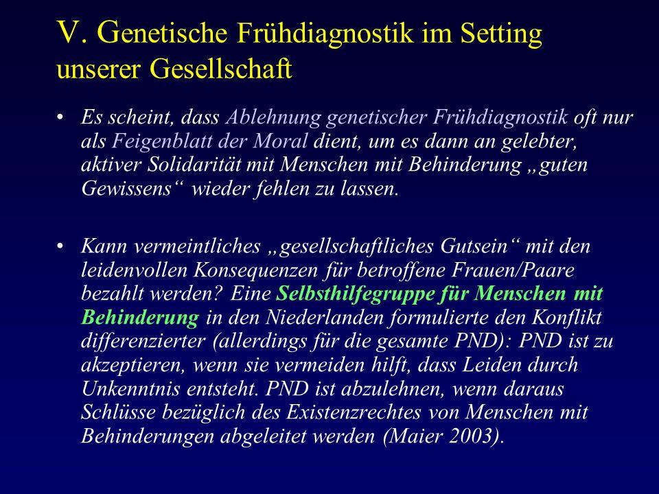 V. G enetische Frühdiagnostik im Setting unserer Gesellschaft Es scheint, dass Ablehnung genetischer Frühdiagnostik oft nur als Feigenblatt der Moral