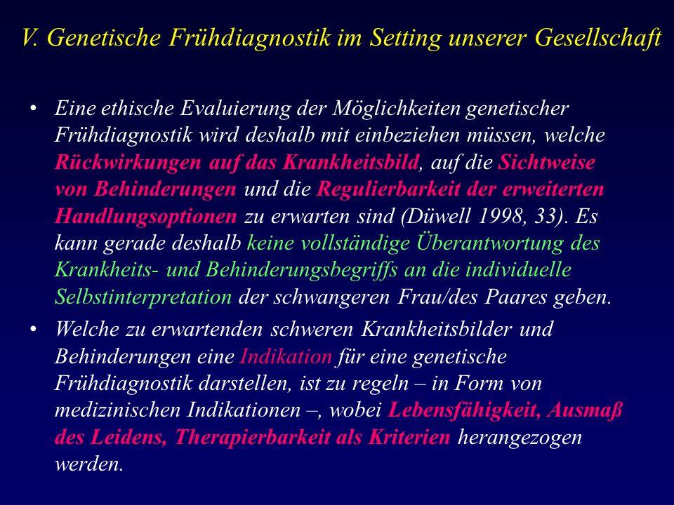 Eine ethische Evaluierung der Möglichkeiten genetischer Frühdiagnostik wird deshalb mit einbeziehen müssen, welche Rückwirkungen auf das Krankheitsbild, auf die Sichtweise von Behinderungen und die Regulierbarkeit der erweiterten Handlungsoptionen zu erwarten sind (Düwell 1998, 33).