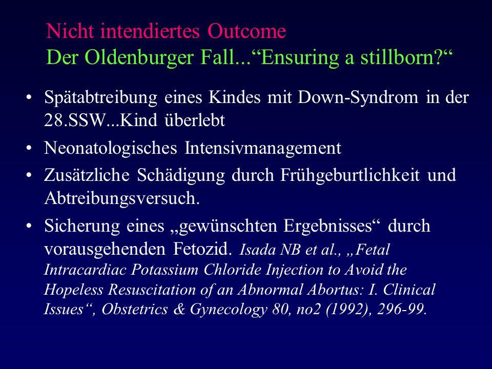 Nicht intendiertes Outcome Der Oldenburger Fall... Ensuring a stillborn? Spätabtreibung eines Kindes mit Down-Syndrom in der 28.SSW...Kind überlebt Neonatologisches Intensivmanagement Zusätzliche Schädigung durch Frühgeburtlichkeit und Abtreibungsversuch.