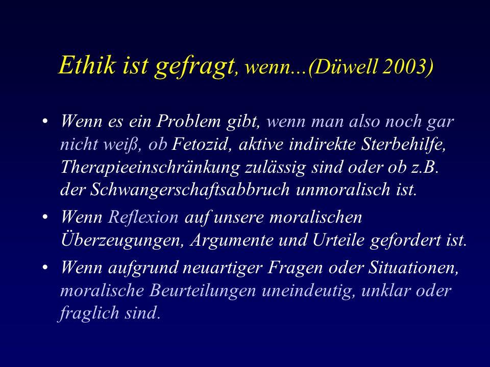 Ethik ist gefragt, wenn...(Düwell 2003) Wenn es ein Problem gibt, wenn man also noch gar nicht weiß, ob Fetozid, aktive indirekte Sterbehilfe, Therapieeinschränkung zulässig sind oder ob z.B.