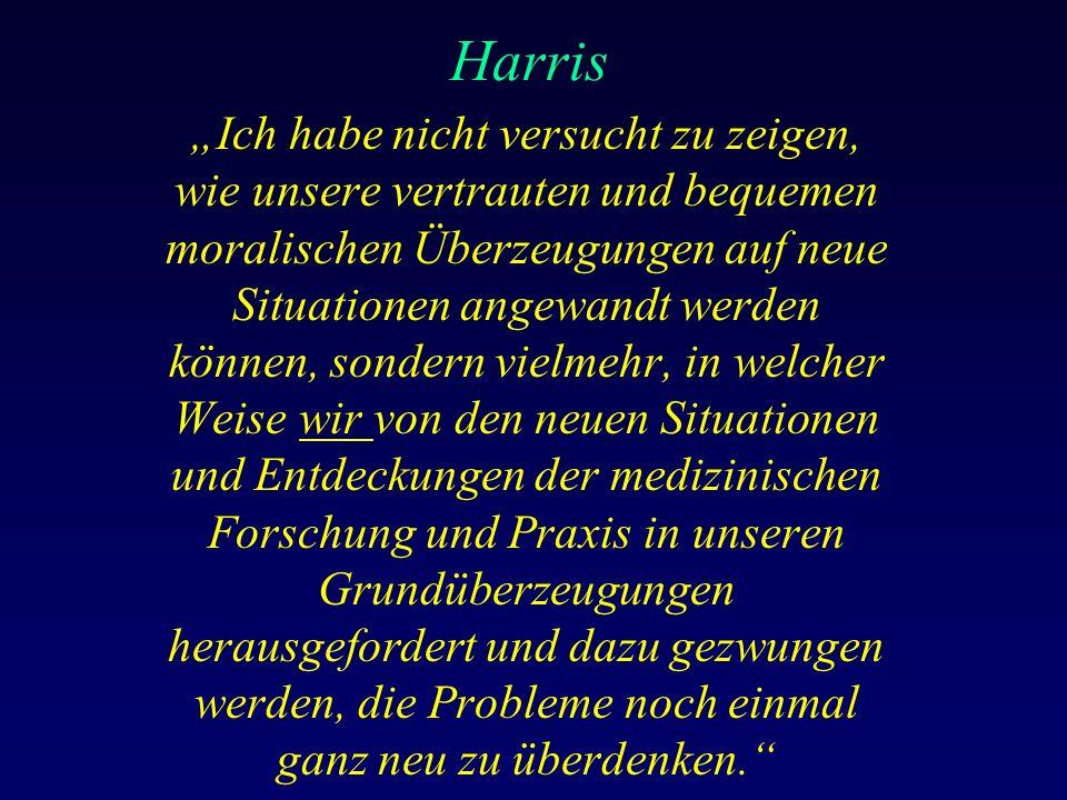 """Harris """"Ich habe nicht versucht zu zeigen, wie unsere vertrauten und bequemen moralischen Überzeugungen auf neue Situationen angewandt werden können, sondern vielmehr, in welcher Weise wir von den neuen Situationen und Entdeckungen der medizinischen Forschung und Praxis in unseren Grundüberzeugungen herausgefordert und dazu gezwungen werden, die Probleme noch einmal ganz neu zu überdenken."""