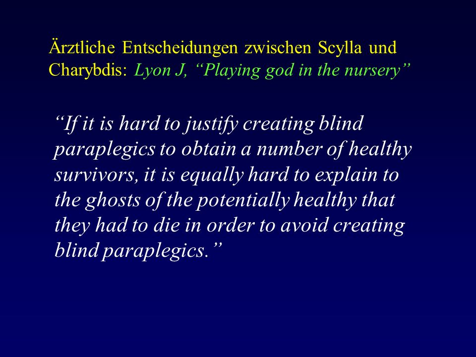 Ärztliche Entscheidungen zwischen Scylla und Charybdis: Lyon J, Playing god in the nursery If it is hard to justify creating blind paraplegics to obtain a number of healthy survivors, it is equally hard to explain to the ghosts of the potentially healthy that they had to die in order to avoid creating blind paraplegics.